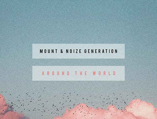 TRACK OF THE DAY: MOUNT & Noize Generation - 'Around The World' - Listen Now